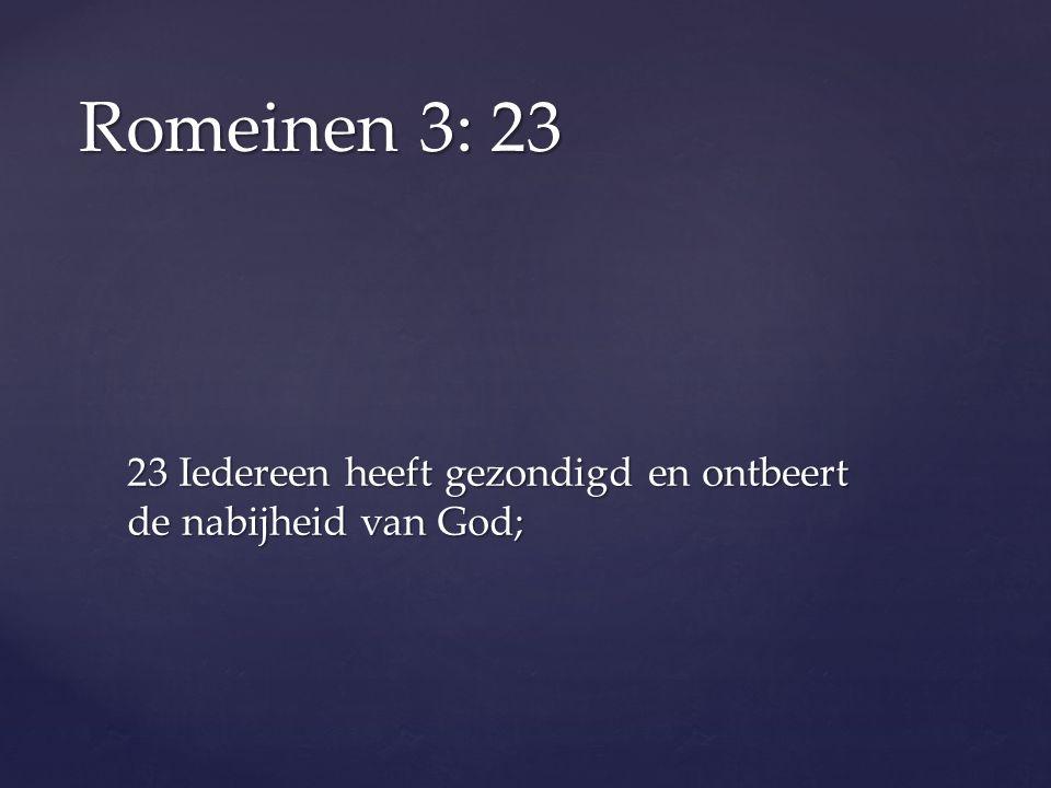 23 Iedereen heeft gezondigd en ontbeert de nabijheid van God; Romeinen 3: 23