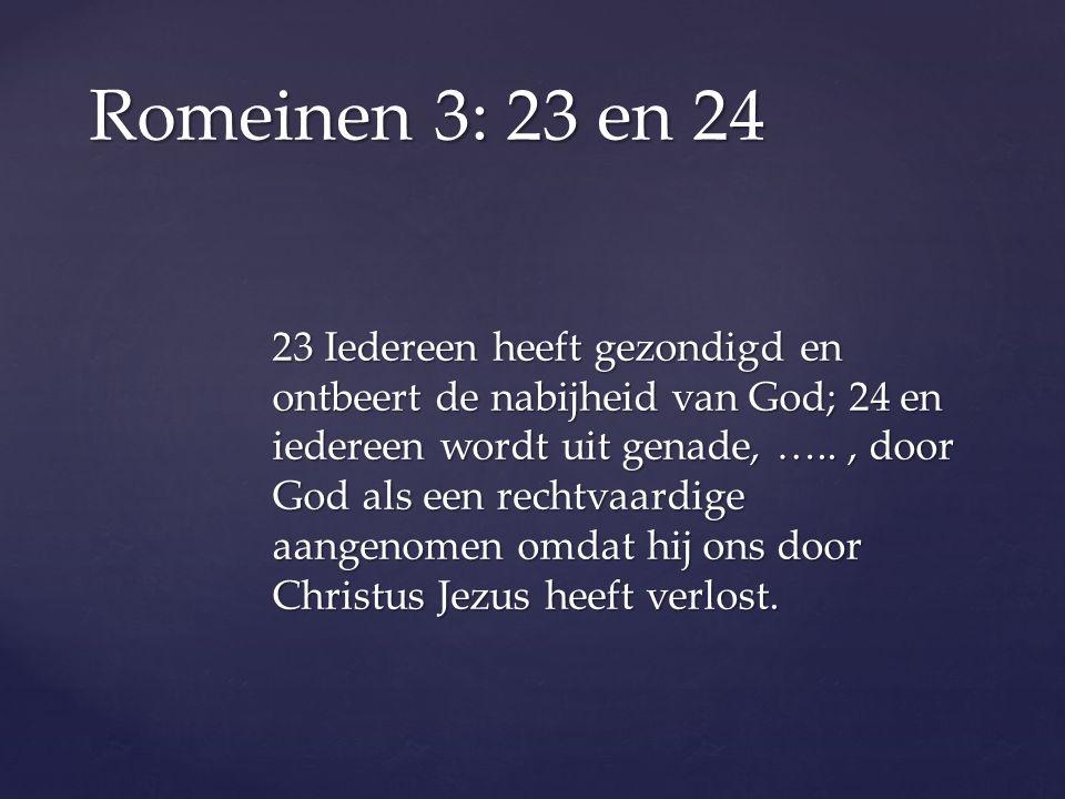 23 Iedereen heeft gezondigd en ontbeert de nabijheid van God; 24 en iedereen wordt uit genade, ….., door God als een rechtvaardige aangenomen omdat hij ons door Christus Jezus heeft verlost.