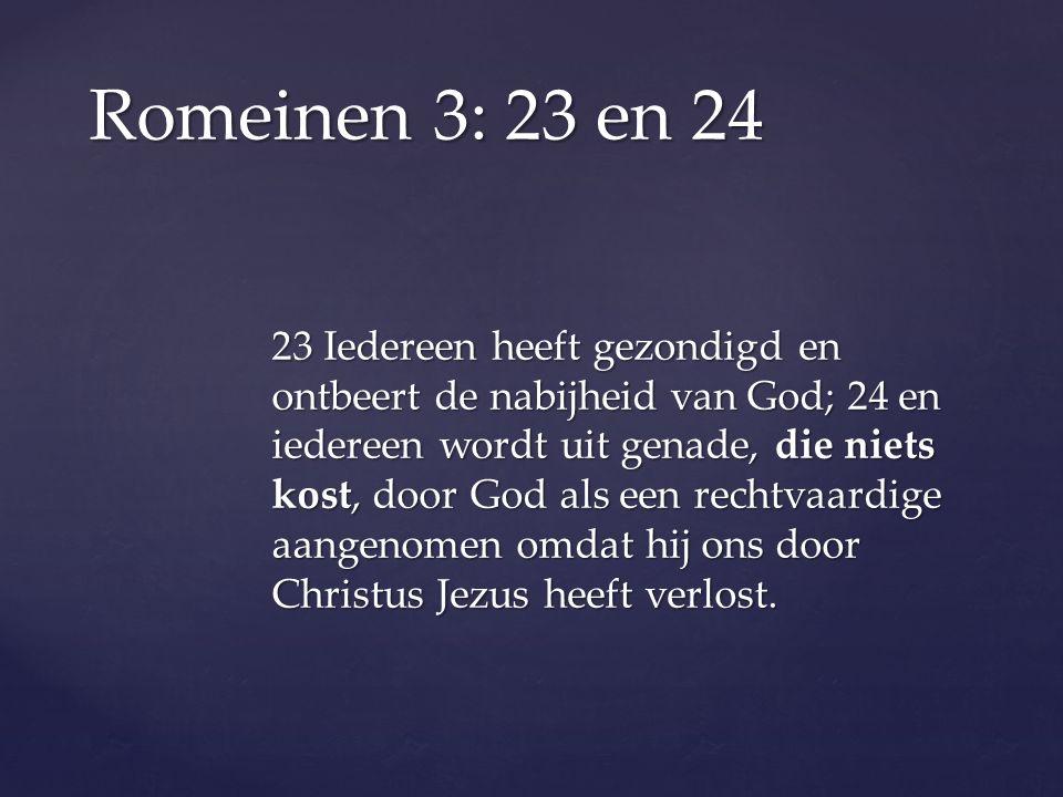 23 Iedereen heeft gezondigd en ontbeert de nabijheid van God; 24 en iedereen wordt uit genade, die niets kost, door God als een rechtvaardige aangenomen omdat hij ons door Christus Jezus heeft verlost.