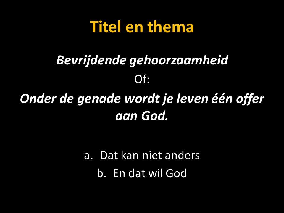 Titel en thema Bevrijdende gehoorzaamheid Of: Onder de genade wordt je leven één offer aan God. a.Dat kan niet anders b.En dat wil God