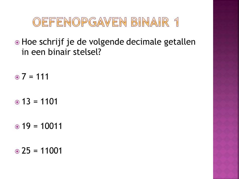  Hoe schrijf je de volgende decimale getallen in een binair stelsel?  7 = 111  13 = 1101  19 = 10011  25 = 11001