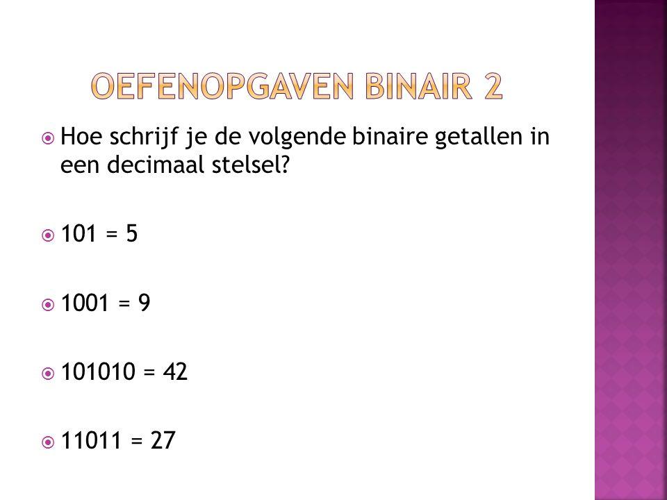  Hoe schrijf je de volgende binaire getallen in een decimaal stelsel?  101 = 5  1001 = 9  101010 = 42  11011 = 27