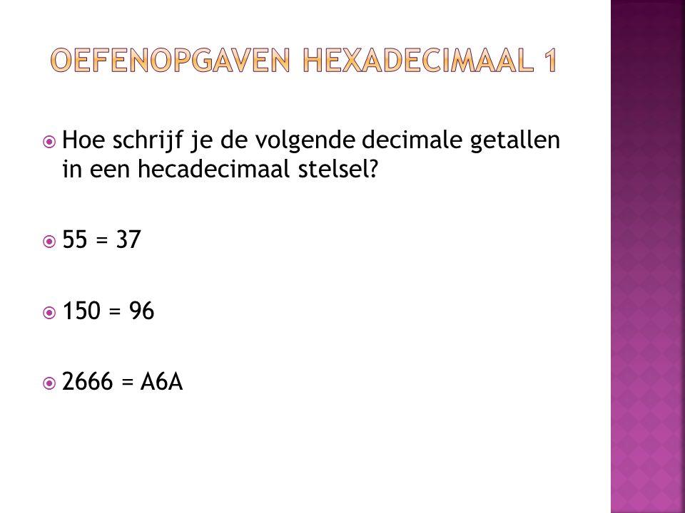  Hoe schrijf je de volgende decimale getallen in een hecadecimaal stelsel?  55 = 37  150 = 96  2666 = A6A