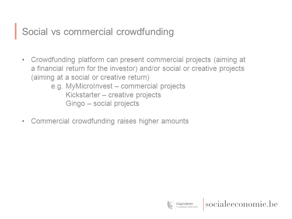 Social vs commercial crowdfunding Crowdfunding platform can present commercial projects (aiming at a financial return for the investor) and/or social or creative projects (aiming at a social or creative return) e.g.