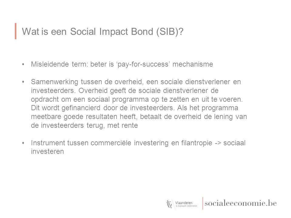 Wat is een Social Impact Bond (SIB)? Misleidende term: beter is 'pay-for-success' mechanisme Samenwerking tussen de overheid, een sociale dienstverlen