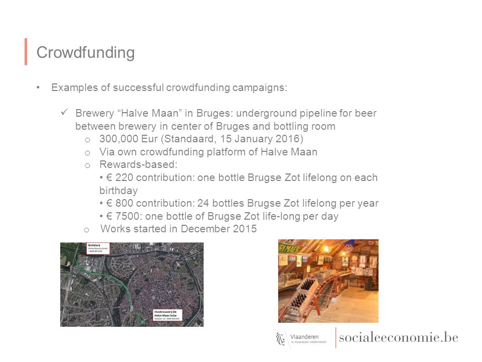 Crowdfunding Examples of successful crowdfunding campaigns: Brewery Halve Maan in Bruges: underground pipeline for beer between brewery in center of Bruges and bottling room o 300,000 Eur (Standaard, 15 January 2016) o Via own crowdfunding platform of Halve Maan o Rewards-based: € 220 contribution: one bottle Brugse Zot lifelong on each birthday € 800 contribution: 24 bottles Brugse Zot lifelong per year € 7500: one bottle of Brugse Zot life-long per day o Works started in December 2015