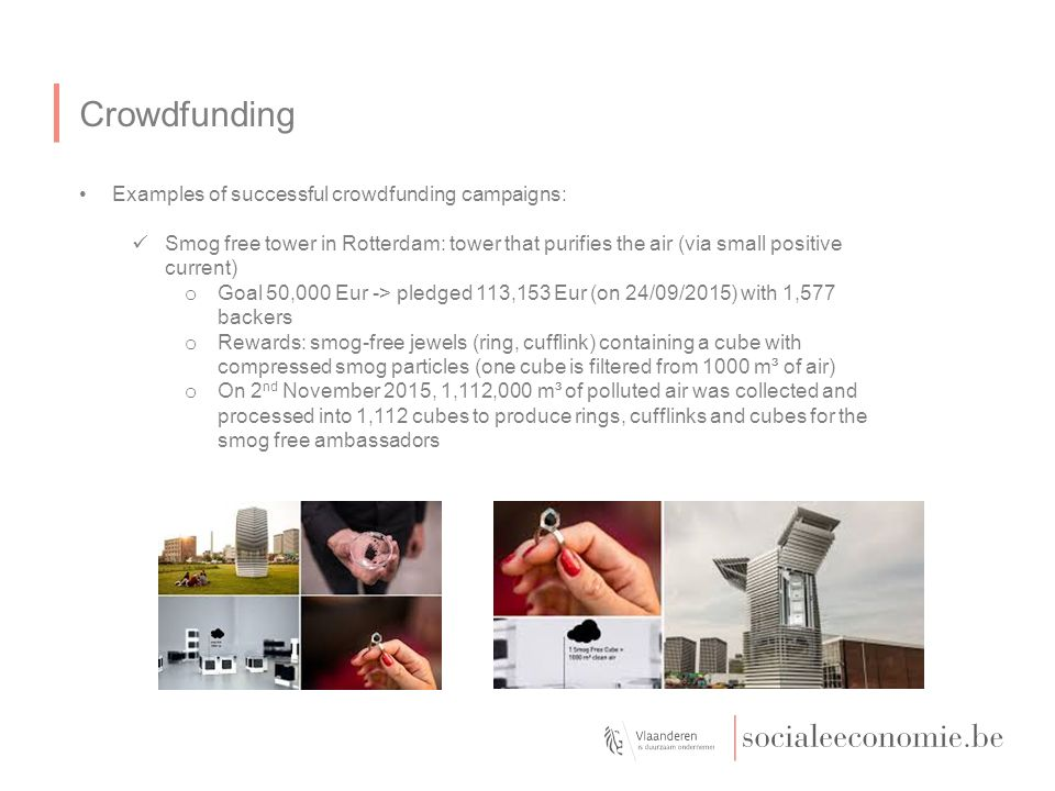 Crowdfunding Examples of successful crowdfunding campaigns: Smog free tower in Rotterdam: tower that purifies the air (via small positive current) o Goal 50,000 Eur -> pledged 113,153 Eur (on 24/09/2015) with 1,577 backers o Rewards: smog-free jewels (ring, cufflink) containing a cube with compressed smog particles (one cube is filtered from 1000 m³ of air) o On 2 nd November 2015, 1,112,000 m³ of polluted air was collected and processed into 1,112 cubes to produce rings, cufflinks and cubes for the smog free ambassadors