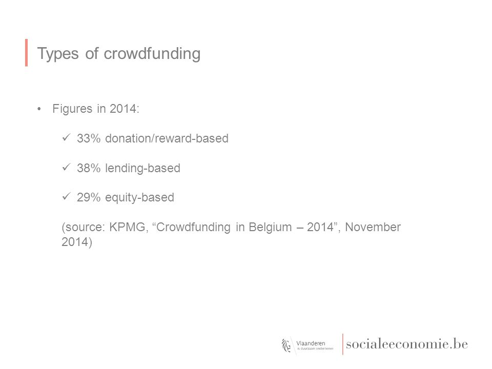"""Types of crowdfunding Figures in 2014: 33% donation/reward-based 38% lending-based 29% equity-based (source: KPMG, """"Crowdfunding in Belgium – 2014"""", N"""
