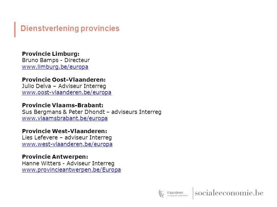 Dienstverlening provincies Provincie Limburg: Bruno Bamps - Directeur www.limburg.be/europa Provincie Oost-Vlaanderen: Julio Delva – Adviseur Interreg www.oost-vlaanderen.be/europa Provincie Vlaams-Brabant: Sus Bergmans & Peter Dhondt – adviseurs Interreg www.vlaamsbrabant.be/europa Provincie West-Vlaanderen: Lies Lefevere – adviseur Interreg www.west-vlaanderen.be/europa Provincie Antwerpen: Hanne Witters - Adviseur Interreg www.provincieantwerpen.be/Europa