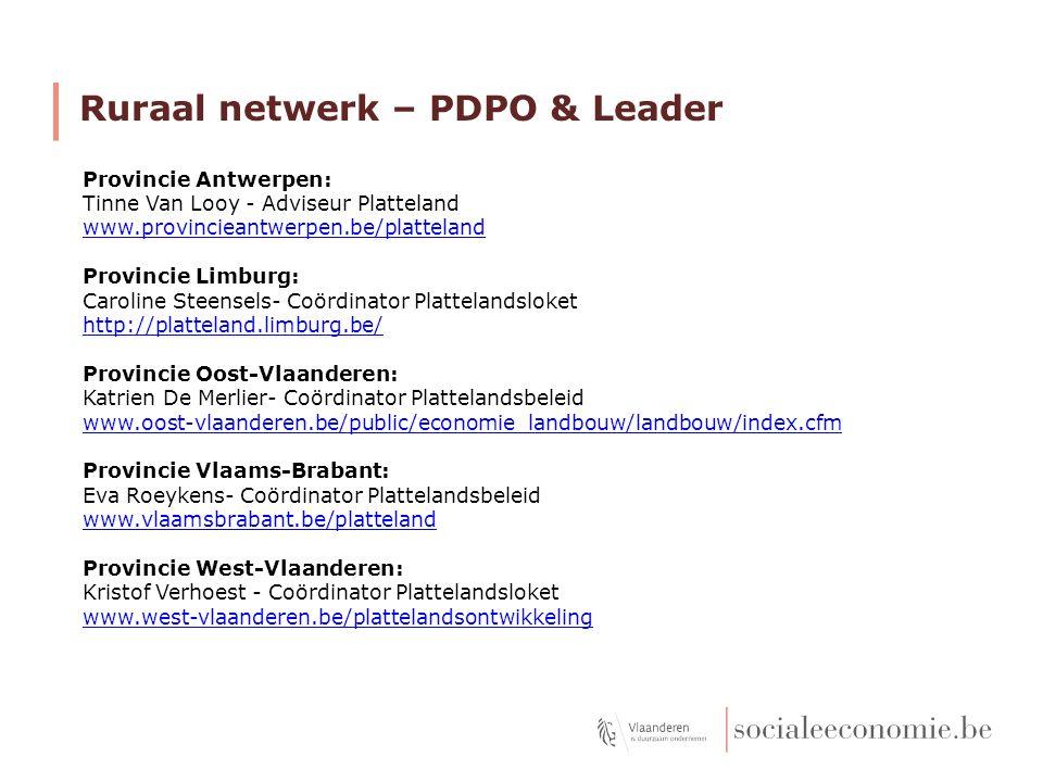 Ruraal netwerk – PDPO & Leader Provincie Antwerpen: Tinne Van Looy - Adviseur Platteland www.provincieantwerpen.be/platteland Provincie Limburg: Caroline Steensels- Coördinator Plattelandsloket http://platteland.limburg.be/ Provincie Oost-Vlaanderen: Katrien De Merlier- Coördinator Plattelandsbeleid www.oost-vlaanderen.be/public/economie_landbouw/landbouw/index.cfm Provincie Vlaams-Brabant: Eva Roeykens- Coördinator Plattelandsbeleid www.vlaamsbrabant.be/platteland Provincie West-Vlaanderen: Kristof Verhoest - Coördinator Plattelandsloket www.west-vlaanderen.be/plattelandsontwikkeling