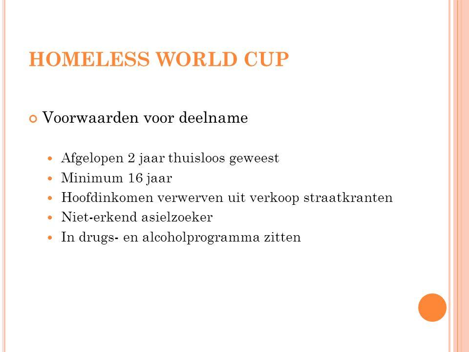 HOMELESS WORLD CUP Voorwaarden voor deelname Afgelopen 2 jaar thuisloos geweest Minimum 16 jaar Hoofdinkomen verwerven uit verkoop straatkranten Niet-erkend asielzoeker In drugs- en alcoholprogramma zitten