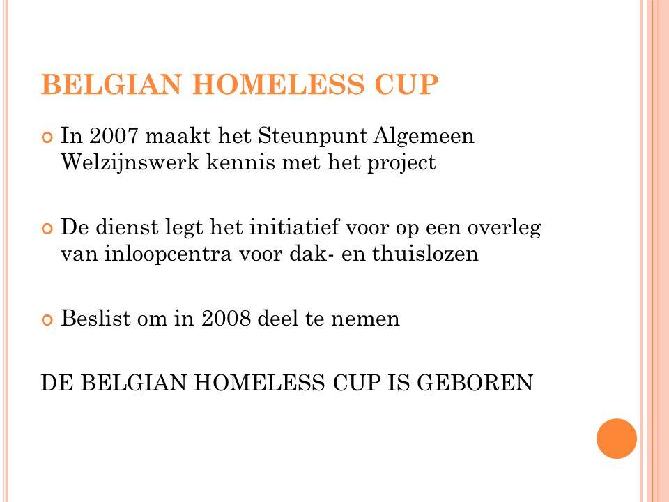BELGIAN HOMELESS CUP In 2007 maakt het Steunpunt Algemeen Welzijnswerk kennis met het project De dienst legt het initiatief voor op een overleg van inloopcentra voor dak- en thuislozen Beslist om in 2008 deel te nemen DE BELGIAN HOMELESS CUP IS GEBOREN