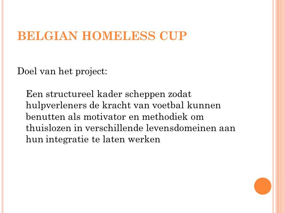 BELGIAN HOMELESS CUP Doel van het project: Een structureel kader scheppen zodat hulpverleners de kracht van voetbal kunnen benutten als motivator en methodiek om thuislozen in verschillende levensdomeinen aan hun integratie te laten werken