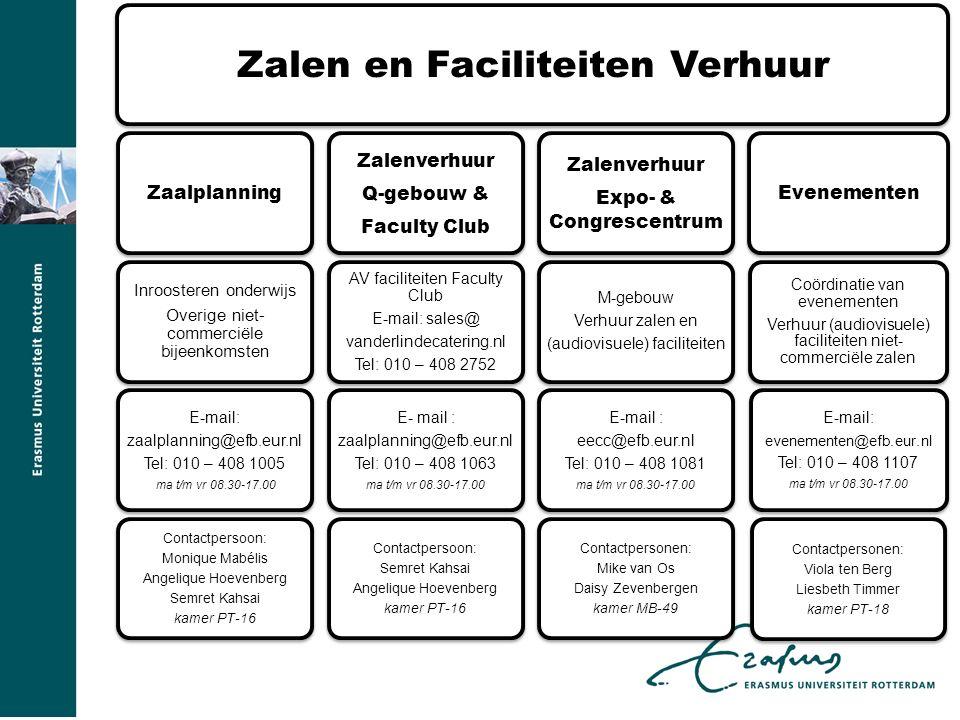 Zalen en Faciliteiten Verhuur Zaalplanning Inroosteren onderwijs Overige niet- commerciële bijeenkomsten E-mail: zaalplanning@efb.eur.nl Tel: 010 – 408 1005 ma t/m vr 08.30-17.00 Contactpersoon: Monique Mabélis Angelique Hoevenberg Semret Kahsai kamer PT-16 Zalenverhuur Q-gebouw & Faculty Club AV faciliteiten Faculty Club E-mail: sales@ vanderlindecatering.nl Tel: 010 – 408 2752 E- mail : zaalplanning@efb.eur.nl Tel: 010 – 408 1063 ma t/m vr 08.30-17.00 Contactpersoon: Semret Kahsai Angelique Hoevenberg kamer PT-16 Zalenverhuur Expo- & Congrescentrum M-gebouw Verhuur zalen en (audiovisuele) faciliteiten E-mail : eecc@efb.eur.nl Tel: 010 – 408 1081 ma t/m vr 08.30-17.00 Contactpersonen: Mike van Os Daisy Zevenbergen kamer MB-49 Evenementen Coördinatie van evenementen Verhuur (audiovisuele) faciliteiten niet- commerciële zalen E-mail: evenementen@efb.eur.nl Tel: 010 – 408 1107 ma t/m vr 08.30-17.00 Contactpersonen: Viola ten Berg Liesbeth Timmer kamer PT-18