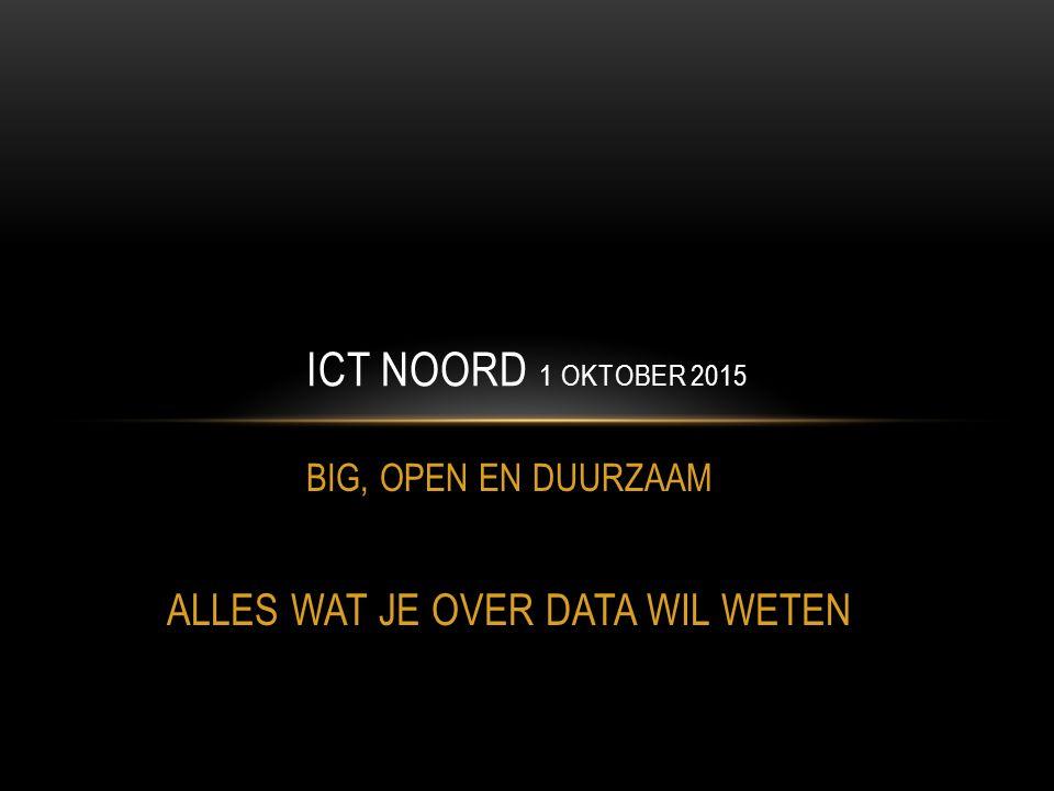 BIG, OPEN EN DUURZAAM ALLES WAT JE OVER DATA WIL WETEN ICT NOORD 1 OKTOBER 2015