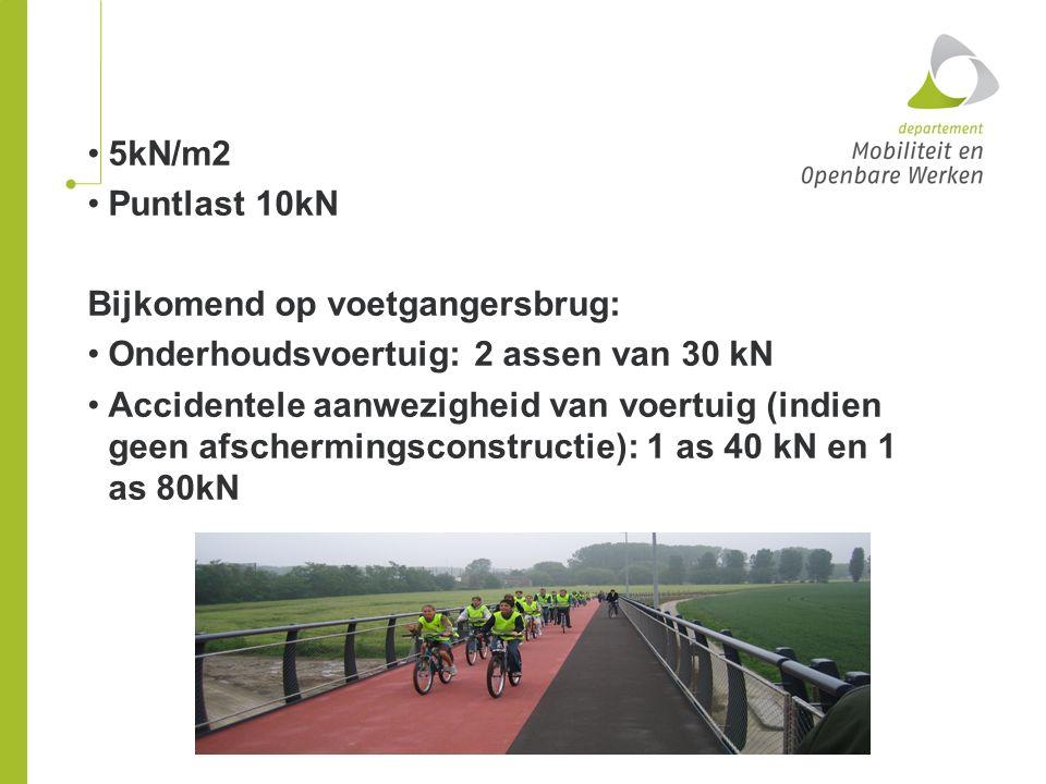 5kN/m2 Puntlast 10kN Bijkomend op voetgangersbrug: Onderhoudsvoertuig: 2 assen van 30 kN Accidentele aanwezigheid van voertuig (indien geen afschermin