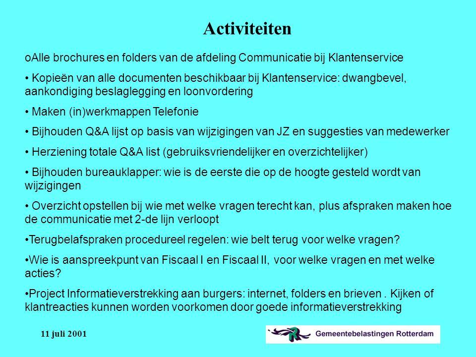 11 juli 2001 oAlle brochures en folders van de afdeling Communicatie bij Klantenservice Kopieën van alle documenten beschikbaar bij Klantenservice: dwangbevel, aankondiging beslaglegging en loonvordering Maken (in)werkmappen Telefonie Bijhouden Q&A lijst op basis van wijzigingen van JZ en suggesties van medewerker Herziening totale Q&A list (gebruiksvriendelijker en overzichtelijker) Bijhouden bureauklapper: wie is de eerste die op de hoogte gesteld wordt van wijzigingen Overzicht opstellen bij wie met welke vragen terecht kan, plus afspraken maken hoe de communicatie met 2-de lijn verloopt Terugbelafspraken procedureel regelen: wie belt terug voor welke vragen.