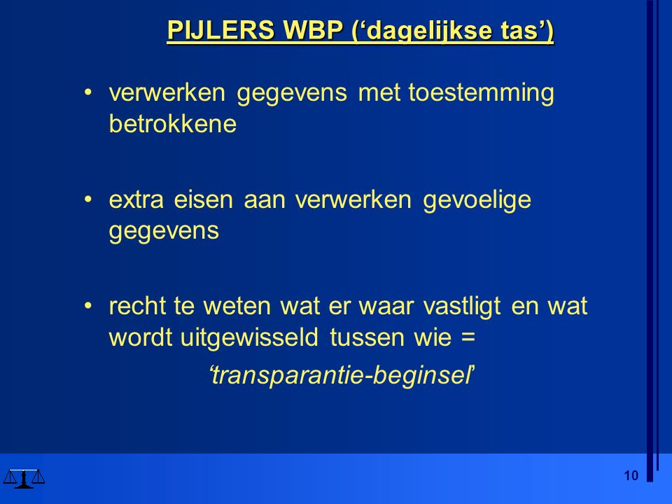 10 PIJLERS WBP ('dagelijkse tas') verwerken gegevens met toestemming betrokkene extra eisen aan verwerken gevoelige gegevens recht te weten wat er waar vastligt en wat wordt uitgewisseld tussen wie = 'transparantie-beginsel'