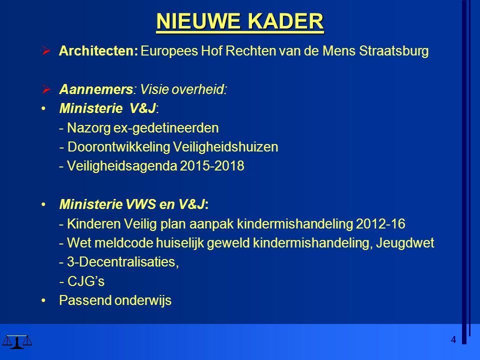 4 NIEUWE KADER  Architecten: Europees Hof Rechten van de Mens Straatsburg  Aannemers: Visie overheid: Ministerie V&J: - Nazorg ex-gedetineerden - Doorontwikkeling Veiligheidshuizen - Veiligheidsagenda 2015-2018 Ministerie VWS en V&J: - Kinderen Veilig plan aanpak kindermishandeling 2012-16 - Wet meldcode huiselijk geweld kindermishandeling, Jeugdwet - 3-Decentralisaties, - CJG's Passend onderwijs