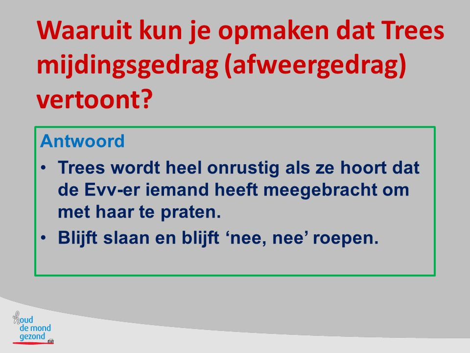 Waaruit kun je opmaken dat Trees mijdingsgedrag (afweergedrag) vertoont.