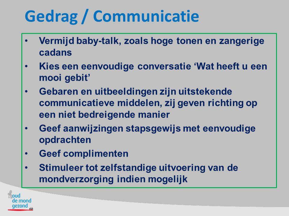 Gedrag / Communicatie Vermijd baby-talk, zoals hoge tonen en zangerige cadans Kies een eenvoudige conversatie 'Wat heeft u een mooi gebit' Gebaren en uitbeeldingen zijn uitstekende communicatieve middelen, zij geven richting op een niet bedreigende manier Geef aanwijzingen stapsgewijs met eenvoudige opdrachten Geef complimenten Stimuleer tot zelfstandige uitvoering van de mondverzorging indien mogelijk