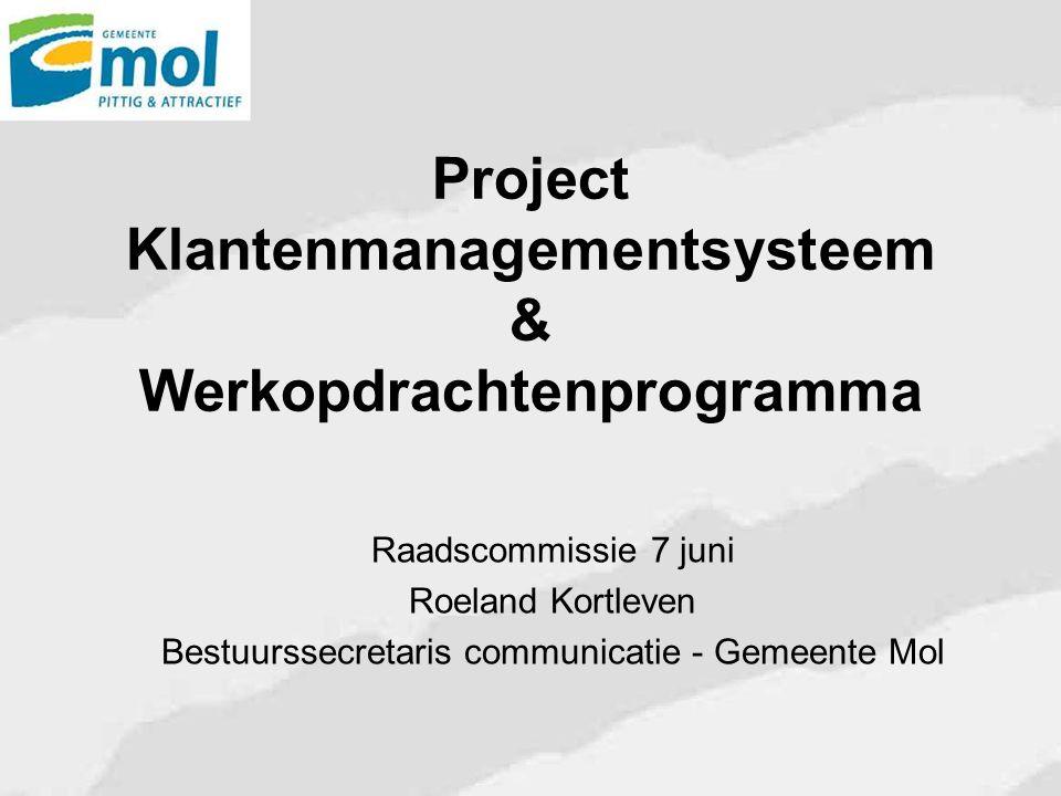 Project Klantenmanagementsysteem & Werkopdrachtenprogramma Raadscommissie 7 juni Roeland Kortleven Bestuurssecretaris communicatie - Gemeente Mol