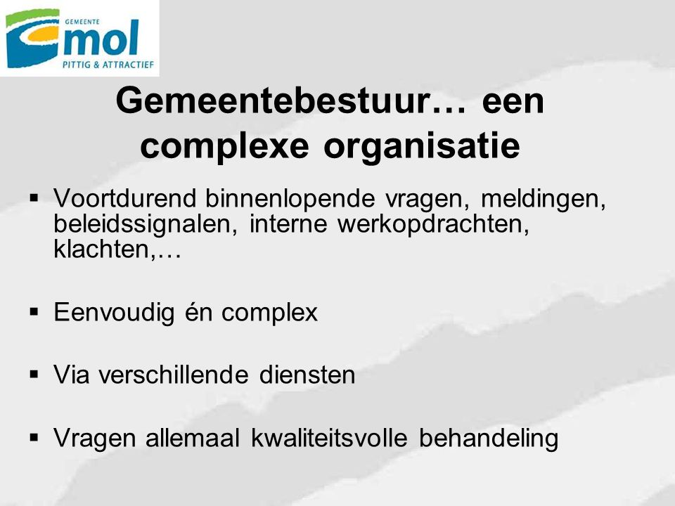 Gemeentebestuur… een complexe organisatie  Voortdurend binnenlopende vragen, meldingen, beleidssignalen, interne werkopdrachten, klachten,…  Eenvoud