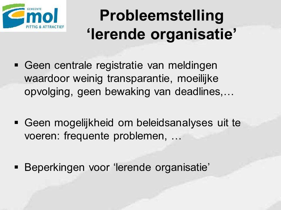 Probleemstelling 'lerende organisatie'  Geen centrale registratie van meldingen waardoor weinig transparantie, moeilijke opvolging, geen bewaking van