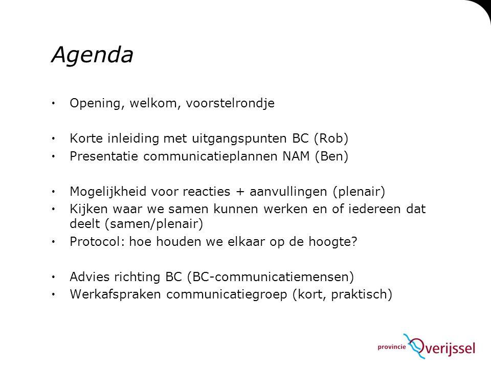 Agenda  Opening, welkom, voorstelrondje  Korte inleiding met uitgangspunten BC (Rob)  Presentatie communicatieplannen NAM (Ben)  Mogelijkheid voor reacties + aanvullingen (plenair)  Kijken waar we samen kunnen werken en of iedereen dat deelt (samen/plenair)  Protocol: hoe houden we elkaar op de hoogte.