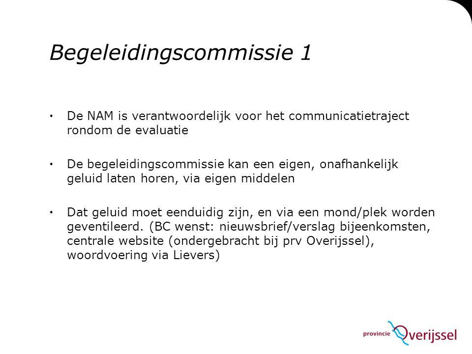 Begeleidingscommissie 1  De NAM is verantwoordelijk voor het communicatietraject rondom de evaluatie  De begeleidingscommissie kan een eigen, onafhankelijk geluid laten horen, via eigen middelen  Dat geluid moet eenduidig zijn, en via een mond/plek worden geventileerd.
