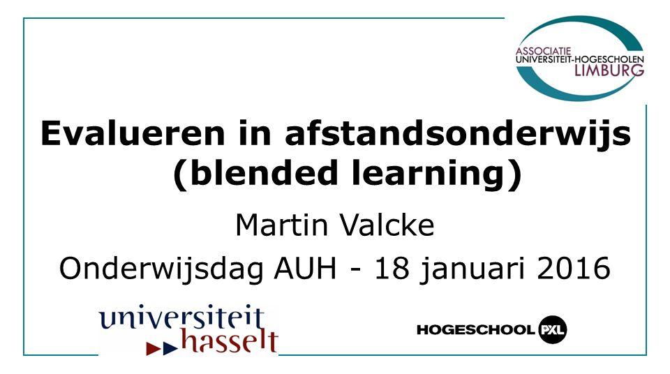 Evalueren in afstandsonderwijs (blended learning) Martin Valcke Onderwijsdag AUH - 18 januari 2016