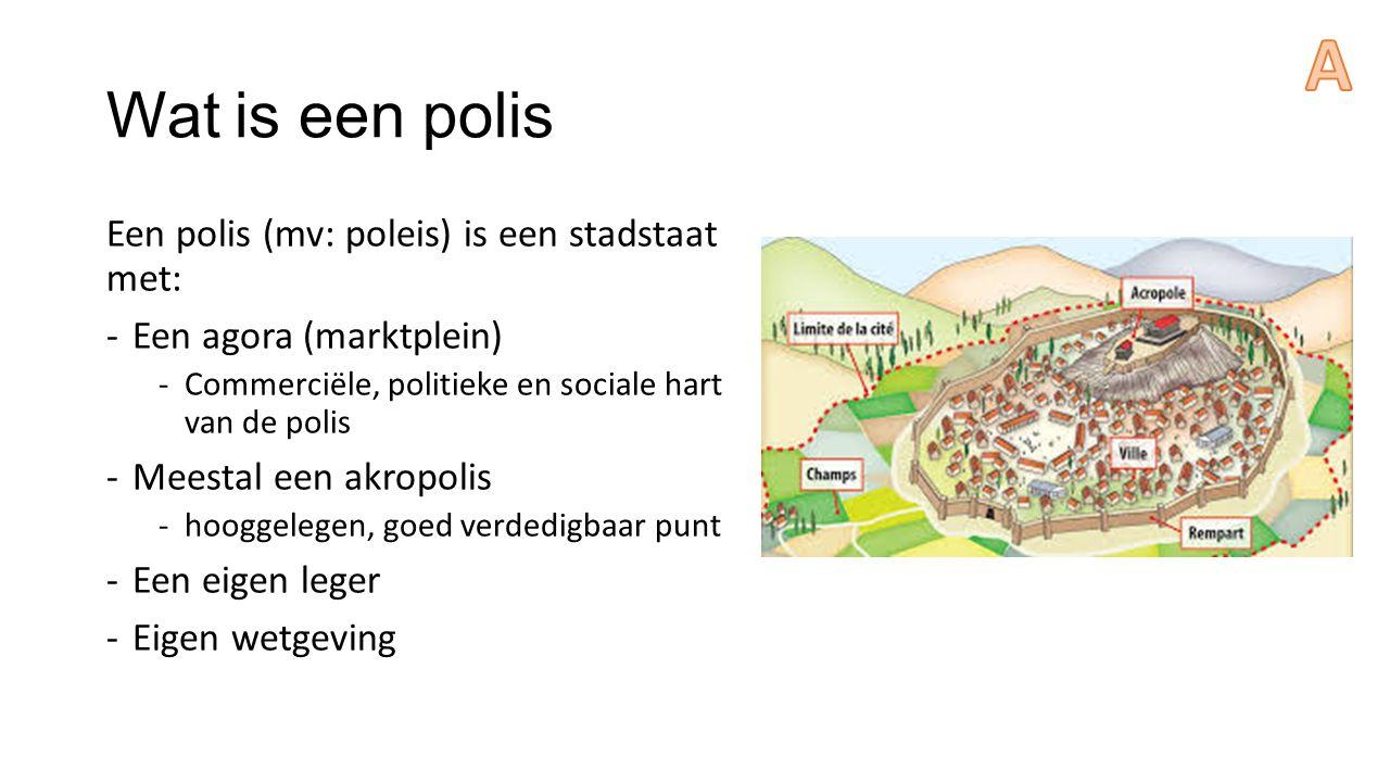 Wat is een polis Een polis (mv: poleis) is een stadstaat met: -Een agora (marktplein) -Commerciële, politieke en sociale hart van de polis -Meestal ee