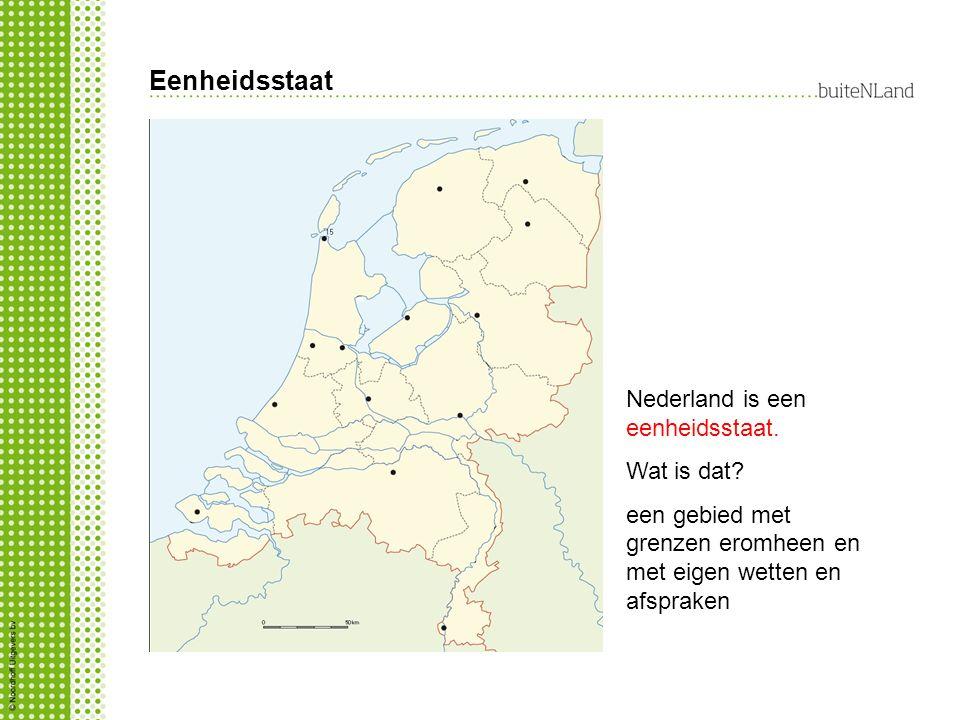 Eenheidsstaat Nederland is een eenheidsstaat. Wat is dat? een gebied met grenzen eromheen en met eigen wetten en afspraken