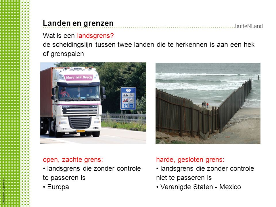 Landen en grenzen open, zachte grens: landsgrens die zonder controle te passeren is Europa Wat is een landsgrens? de scheidingslijn tussen twee landen