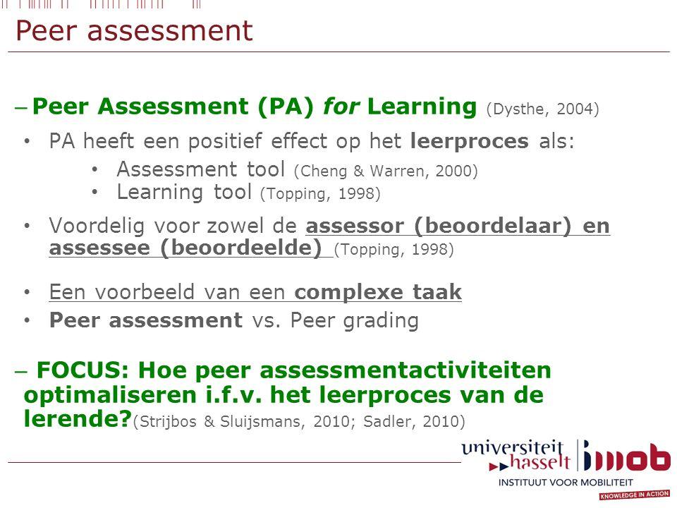 Peer assessment – Peer Assessment (PA) for Learning (Dysthe, 2004) PA heeft een positief effect op het leerproces als: Assessment tool (Cheng & Warren, 2000) Learning tool (Topping, 1998) Voordelig voor zowel de assessor (beoordelaar) en assessee (beoordeelde) (Topping, 1998) Een voorbeeld van een complexe taak Peer assessment vs.