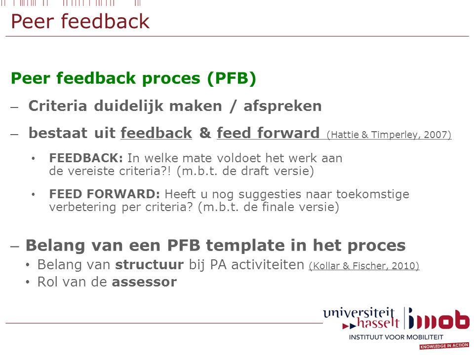 Peer feedback Peer feedback proces (PFB) – Criteria duidelijk maken / afspreken – bestaat uit feedback & feed forward (Hattie & Timperley, 2007) FEEDBACK: In welke mate voldoet het werk aan de vereiste criteria .