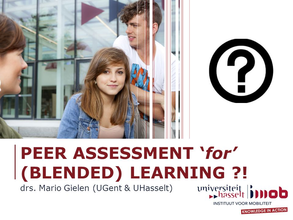 PEER ASSESSMENT 'for' (BLENDED) LEARNING ! drs. Mario Gielen (UGent & UHasselt)