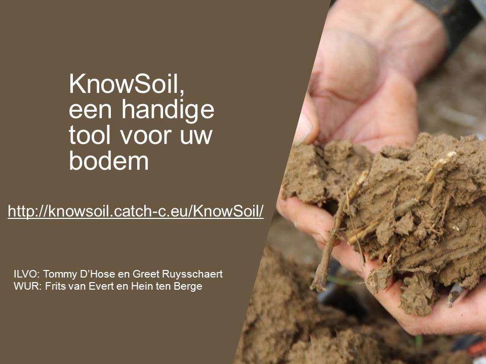 KnowSoil, een handige tool voor uw bodem http://knowsoil.catch-c.eu/KnowSoil/ ILVO: Tommy D'Hose en Greet Ruysschaert WUR: Frits van Evert en Hein ten Berge