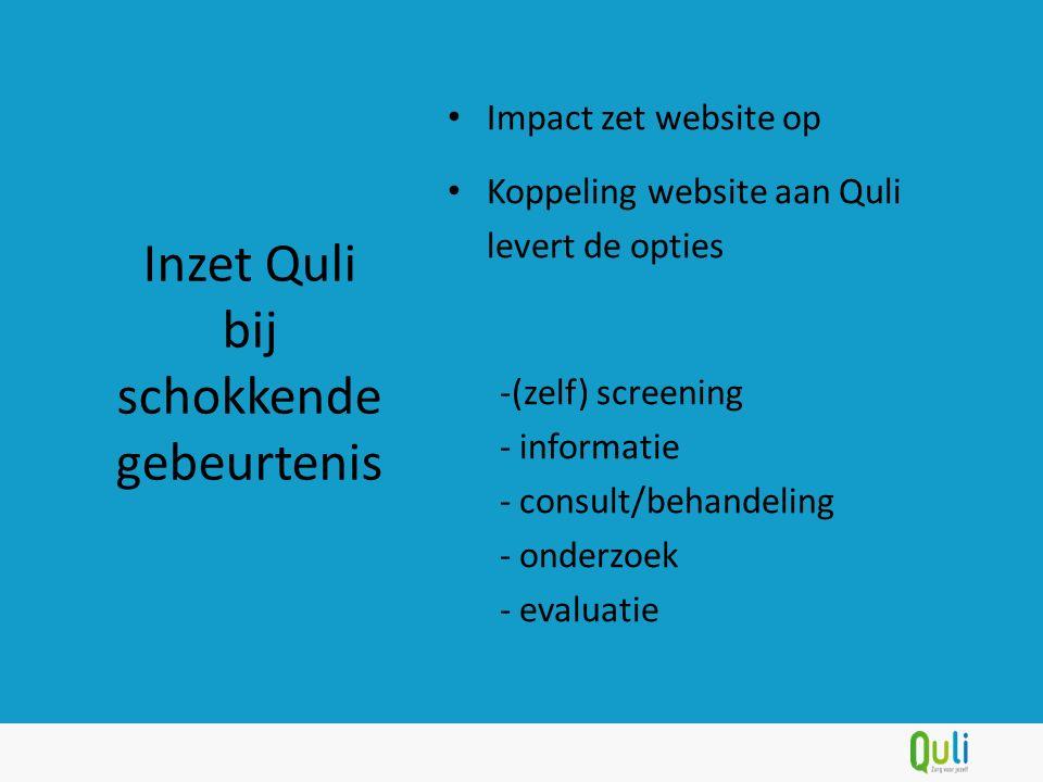 Impact zet website op Koppeling website aan Quli levert de opties -(zelf) screening - informatie - consult/behandeling - onderzoek - evaluatie Inzet Quli bij schokkende gebeurtenis