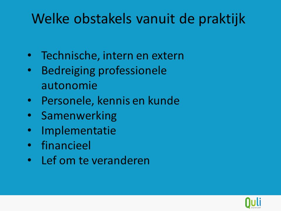Welke obstakels vanuit de praktijk Technische, intern en extern Bedreiging professionele autonomie Personele, kennis en kunde Samenwerking Implementat