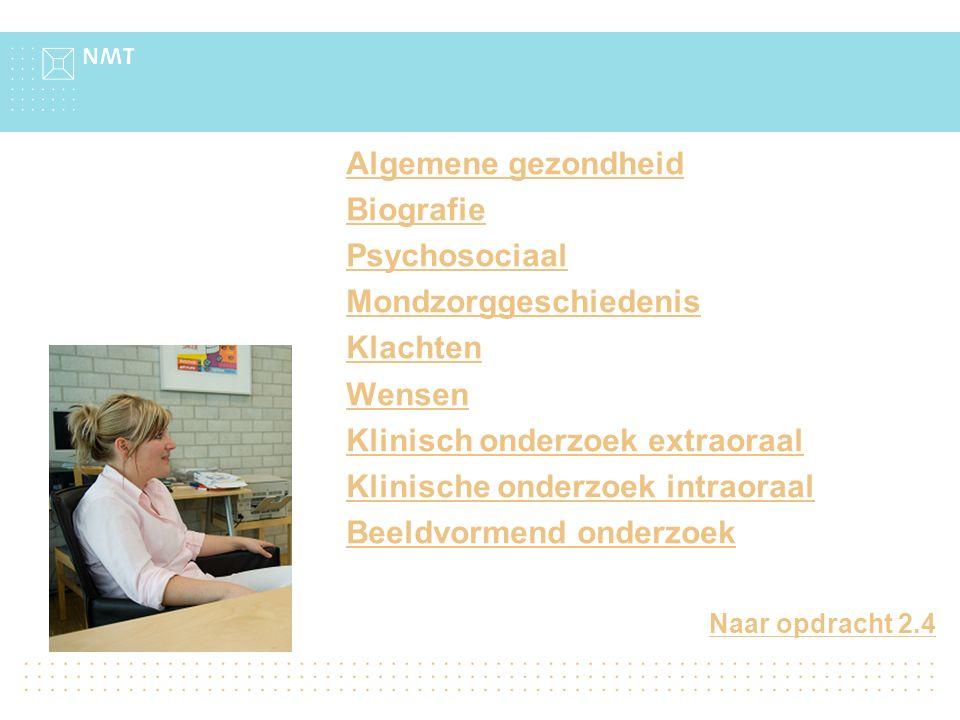 Naar opdracht 2.4 Algemene gezondheid Biografie Psychosociaal Mondzorggeschiedenis Klachten Wensen Klinisch onderzoek extraoraal Klinische onderzoek intraoraal Beeldvormend onderzoek