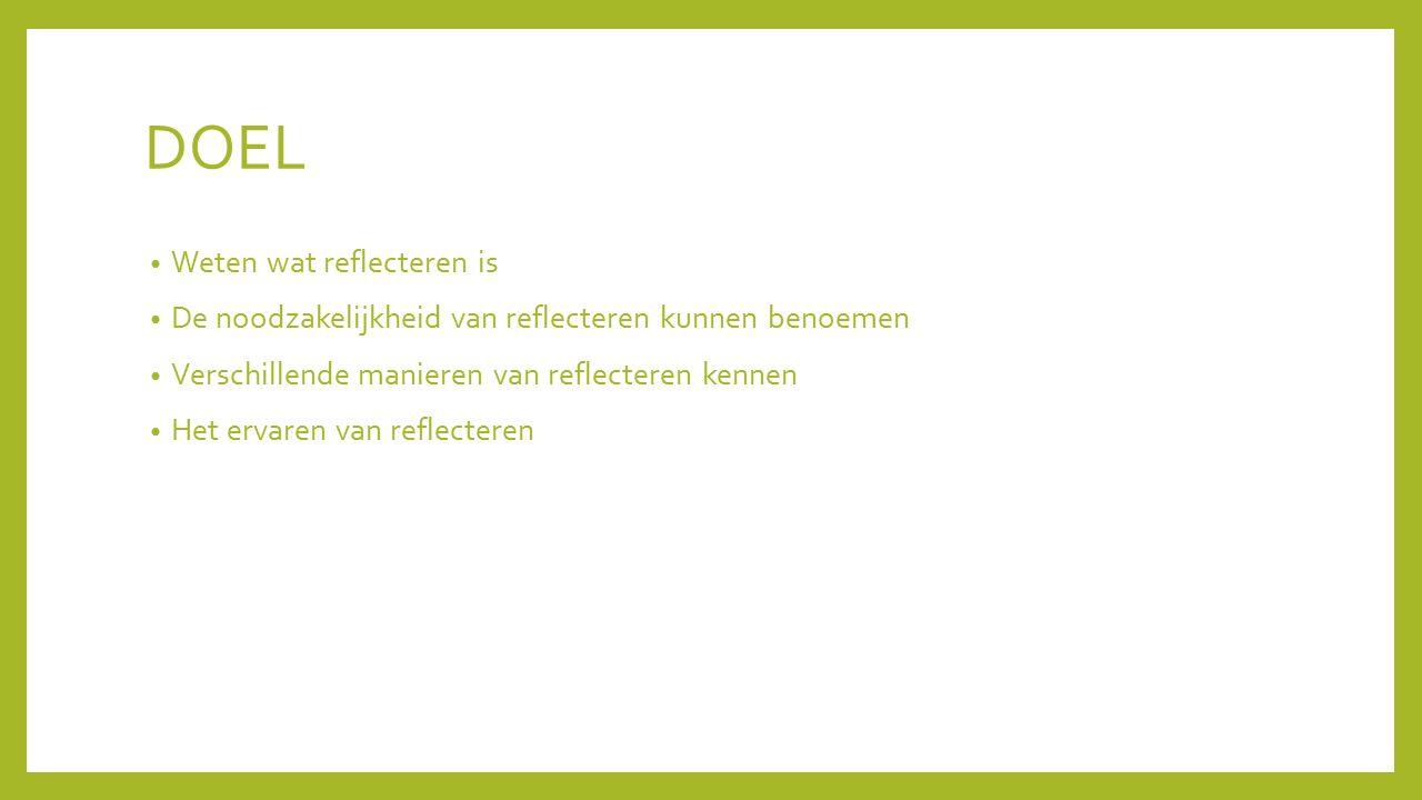 DOEL Weten wat reflecteren is De noodzakelijkheid van reflecteren kunnen benoemen Verschillende manieren van reflecteren kennen Het ervaren van reflec