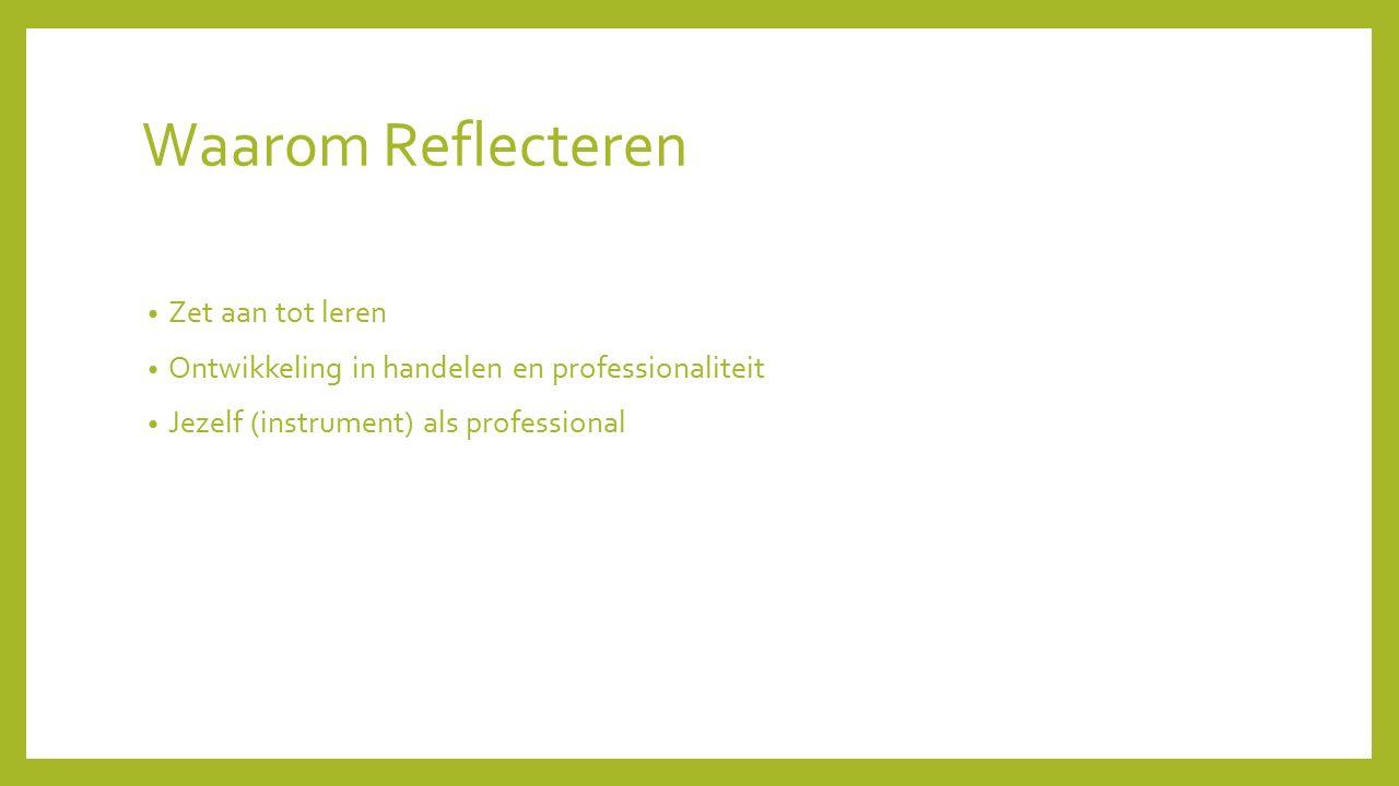Waarom Reflecteren Zet aan tot leren Ontwikkeling in handelen en professionaliteit Jezelf (instrument) als professional