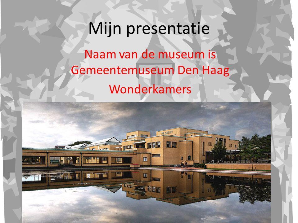 Mijn presentatie Naam van de museum is Gemeentemuseum Den Haag Wonderkamers