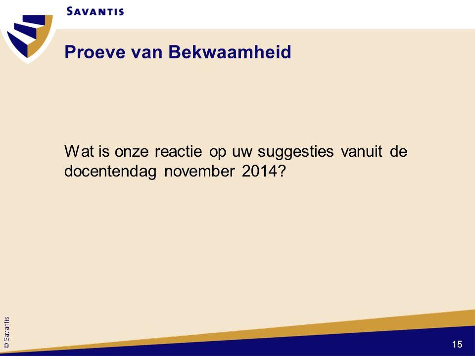 © Savantis Proeve van Bekwaamheid Wat is onze reactie op uw suggesties vanuit de docentendag november 2014.