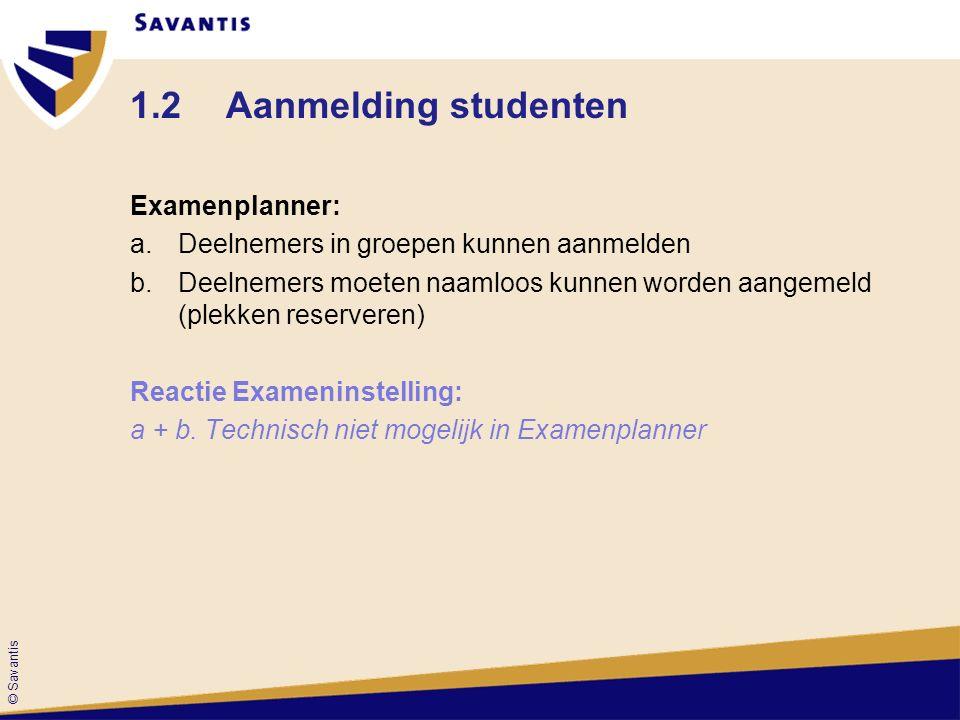 © Savantis 1.2Aanmelding studenten Examenplanner: a.Deelnemers in groepen kunnen aanmelden b.Deelnemers moeten naamloos kunnen worden aangemeld (plekken reserveren) Reactie Exameninstelling: a + b.