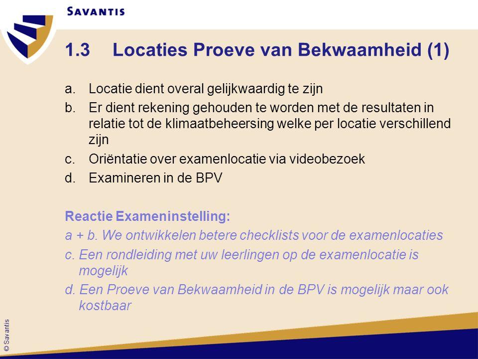 © Savantis 1.3Locaties Proeve van Bekwaamheid (1) a.Locatie dient overal gelijkwaardig te zijn b.Er dient rekening gehouden te worden met de resultaten in relatie tot de klimaatbeheersing welke per locatie verschillend zijn c.Oriëntatie over examenlocatie via videobezoek d.Examineren in de BPV Reactie Exameninstelling: a + b.