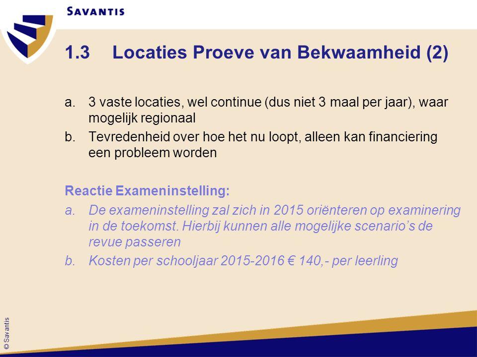 © Savantis 1.3Locaties Proeve van Bekwaamheid (2) a.3 vaste locaties, wel continue (dus niet 3 maal per jaar), waar mogelijk regionaal b.Tevredenheid over hoe het nu loopt, alleen kan financiering een probleem worden Reactie Exameninstelling: a.De exameninstelling zal zich in 2015 oriënteren op examinering in de toekomst.