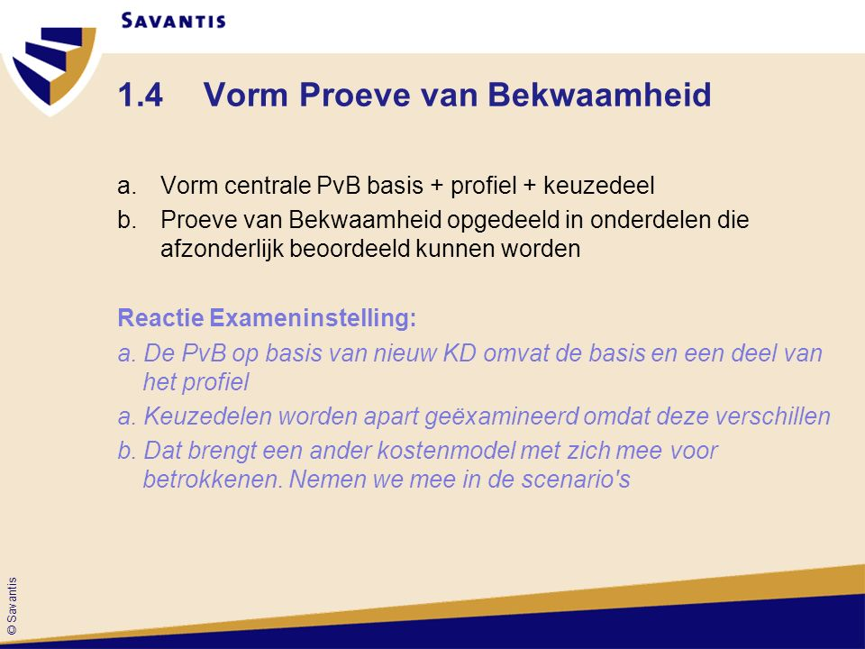 © Savantis 1.4Vorm Proeve van Bekwaamheid a.Vorm centrale PvB basis + profiel + keuzedeel b.Proeve van Bekwaamheid opgedeeld in onderdelen die afzonderlijk beoordeeld kunnen worden Reactie Exameninstelling: a.