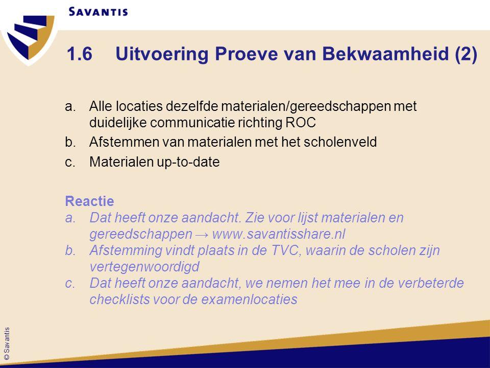 © Savantis 1.6Uitvoering Proeve van Bekwaamheid (2) a.Alle locaties dezelfde materialen/gereedschappen met duidelijke communicatie richting ROC b.Afstemmen van materialen met het scholenveld c.Materialen up-to-date Reactie a.Dat heeft onze aandacht.